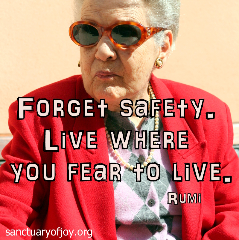 Forget safety. Live where you fear to live.