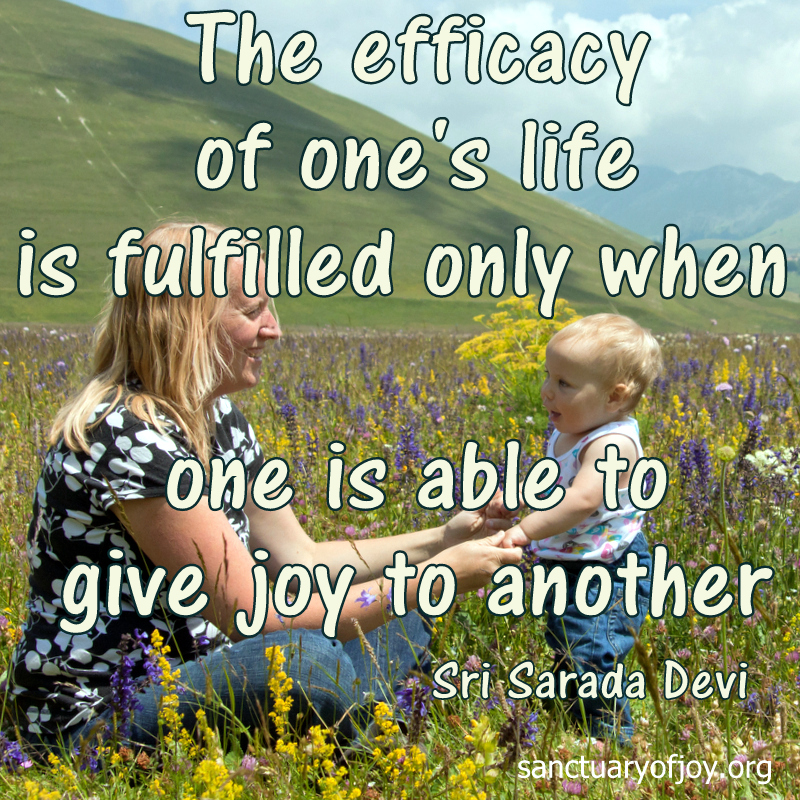 The efficacy of one's life is fulfilled only when one is able to give joy to another