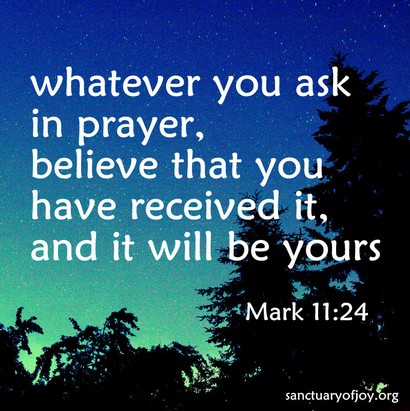whatever you ask in prayer, believe that you have received it, and it will be yours
