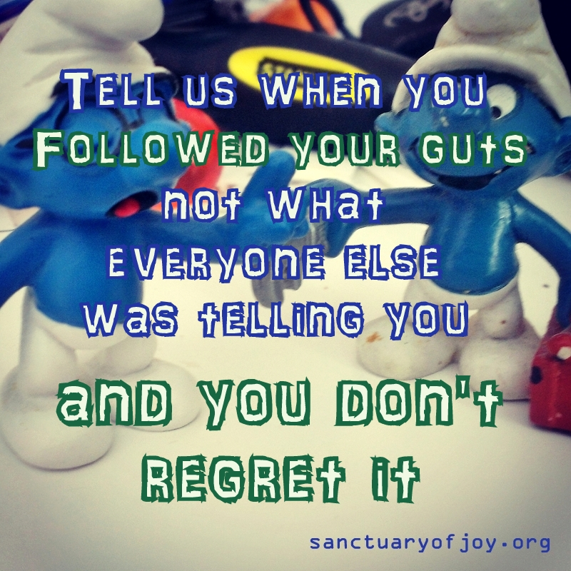 Tell us when you followed your guts and don't regret it