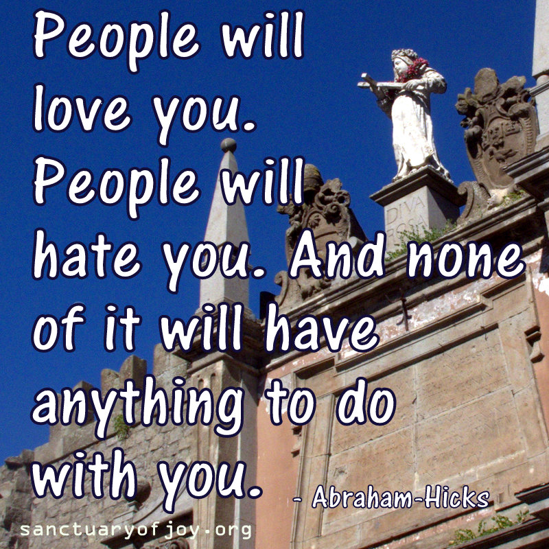People will love you. People will hate you. And none of it will have anything to do with you.