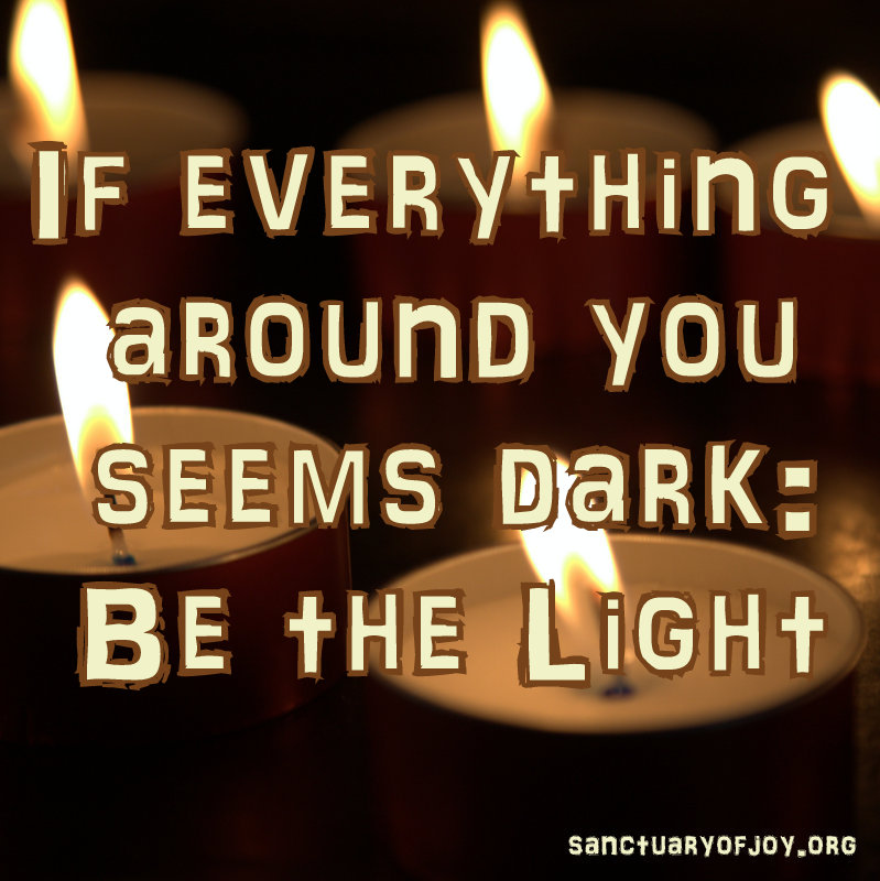 If everything around you seems dark: be the light