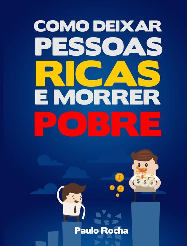 COMO DEIXAR PESSOAS RICAS E MORRER POBRE