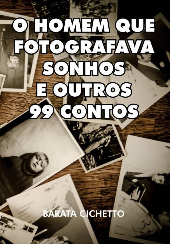 O Homem Que Fotografava Sonhos e Outros 99 Contos