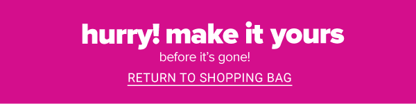 Hurry! Make it yours before it's gone! Return to Shopping Bag