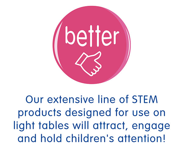 Our extensive line of STEM products designed for use on light tables will attract, engage and hold children's attention!