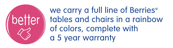 we carry a full line of Berries® tables and chairs in a rainbow of colors, complete with a 5 year warranty