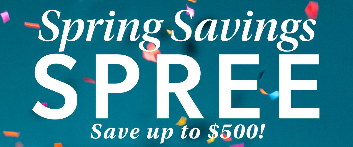 Spring Savings Spree. Save Up To $500!