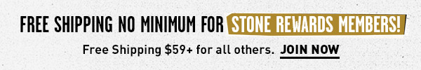 Free Shipping No Minimum for Stone Rewards Members! JOIN NOW.
