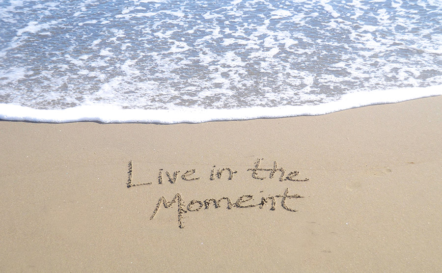 THE IMPORTANCE OF LIVING IN THE MOMENT
