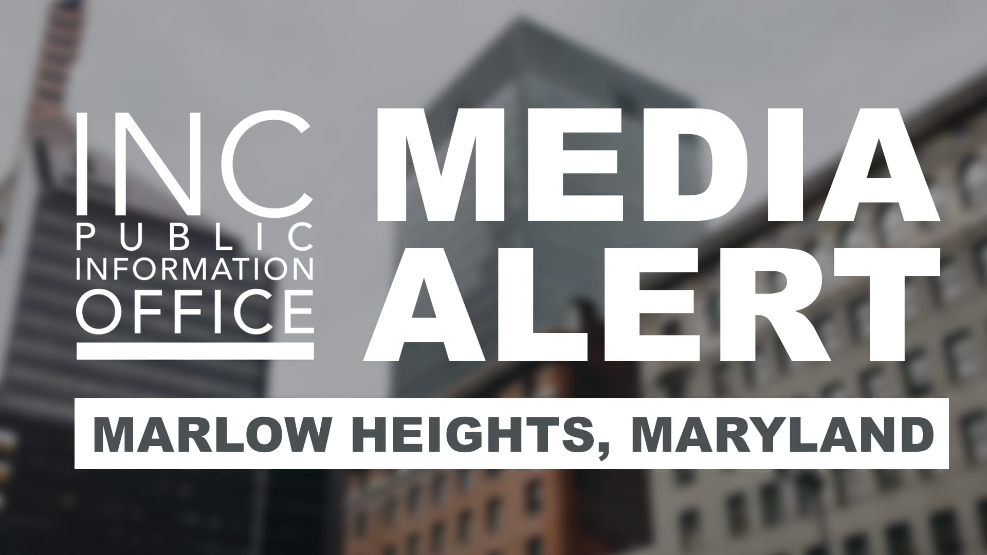 ity scape with text: INC Public Information Office, Media Alert, Marlow Heights, Maryland