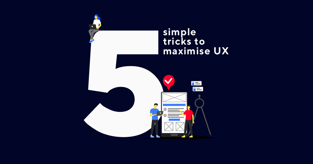 Five simple tricks to maximise user experience