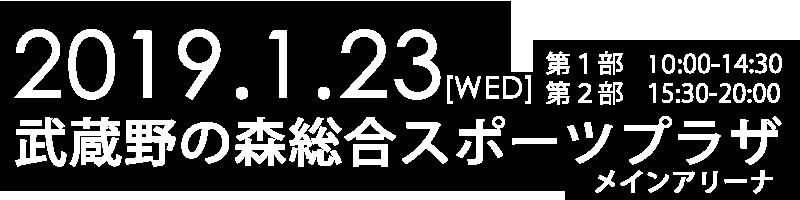 2019/1/23(WED)武蔵野の森総合スポーツプラザ メインアリーナ 第1部10:00-14:30 第2部15:30-20:00