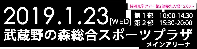 2019/1/23(WED)武蔵野の森総合スポーツプラザ メインアリーナ 第1部10:00-14:30 第2部15:30-20:00 ★特別見学ツアーは、第2部に15:00~優先入場開始!