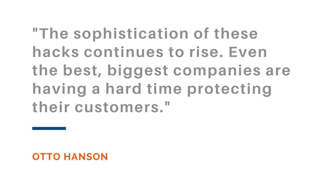 The sophistication of these hacks continues to rise. Even the best, biggest companies are having a hard time protecting their customers. Otto Hanson