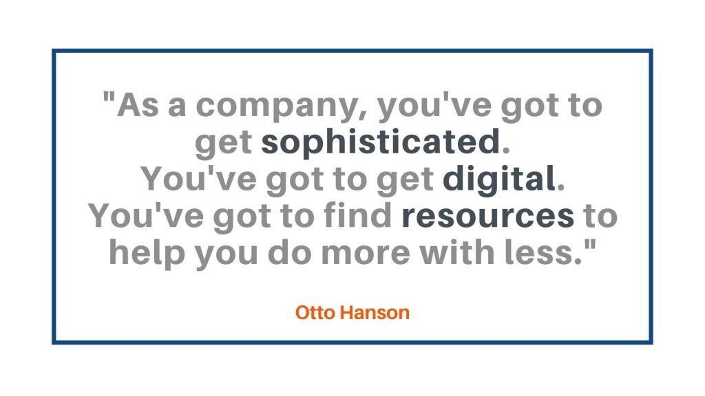 As a company, you've got to get sophisticated. You've got to get digital. You've got to find resources to help you do more with less. Otto Hanson