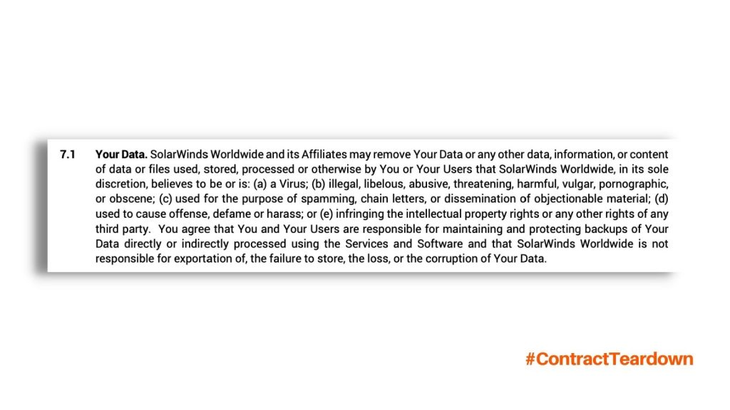 Your Data. SolarWinds Worldwide and its affiliates may remove your data or any other data, information, or content of data or files used, stored, processed or otherwise by You or Your Users that SolarWinds worldwide, in its sole discretion, believes to be or is: (a) a virus; (b) illegal, libelous, abusive, threatening, harmful, vulgar, pornographic, or obscene; (c) used for the purpose of spamming, chain letters, or dissemination of objectionable material; (d) used to cause offense, defame or harass; or (e) infringing the intellectual property rights or any other rights of any third party. You agree that You and Your Users are responsible for maintaining and protecting backups of Your Data directly or indirectly processed using the Services and Software and that SolarWinds Worldwide is not responsible for exportation of, the failure to store, the loss, or the corruption of Your Data. #ContractTeardown