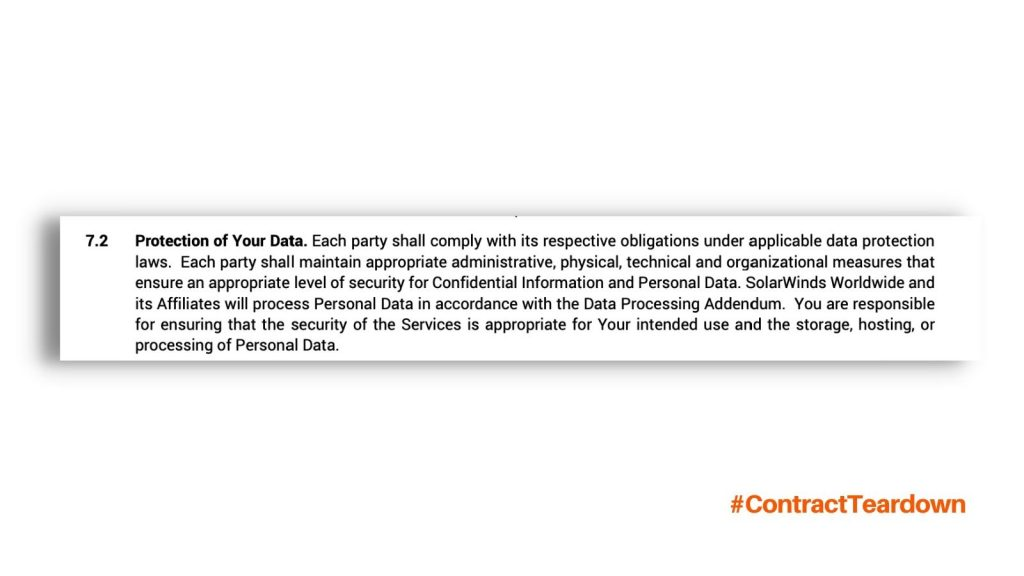 Protection of Your Data. Each party shall comply with its respective obligations under applicable data protection laws. Each party shall maintain appropriate administrative, physical, technical and organizational measures that ensure an appropriate level of security for Confidential Information and Personal Data. SolarWinds Worldwide and its Affiliates will process Personal Data in accordance with the Data Processing Addendum. You are responsible for ensuring that the security of the Services is appropriate for Your intended use and the storage, hosting, or processing of Personal Data. #ContractTeardown
