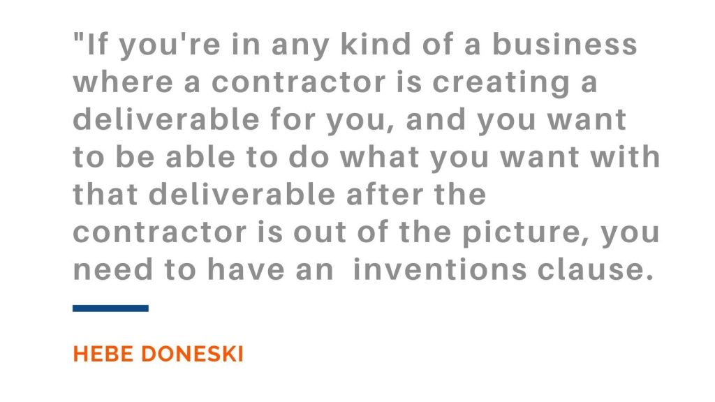 If you're in any kind of a business where a contractor is creating a deliverable for you, and you want to be able to do what you want with that deliverable after the contractor is out of the picture, you need to have an inventions clause. Hebe Doneski