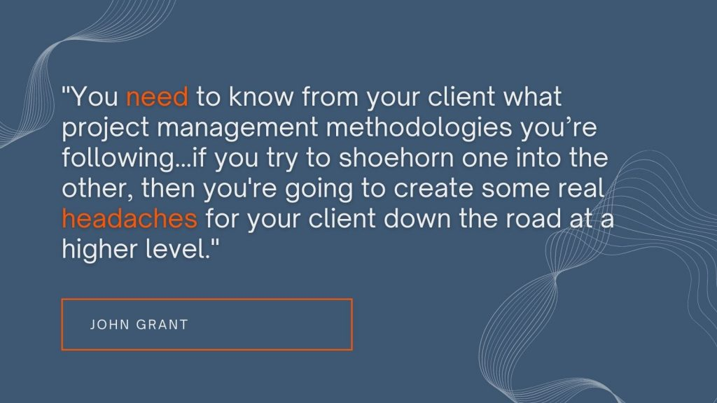 """""""You need to know from your client what project management methodologies you're following...if you try to shoehorn one into the other, then you're going to create some real headaches for your client down the road at a higher level."""" John Grant"""