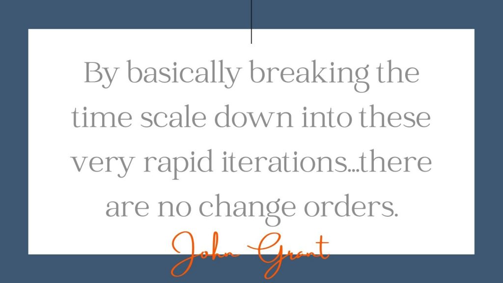 """""""By basically breaking the time scale down into these very rapid iterations...there are no change orders."""" John Grant"""