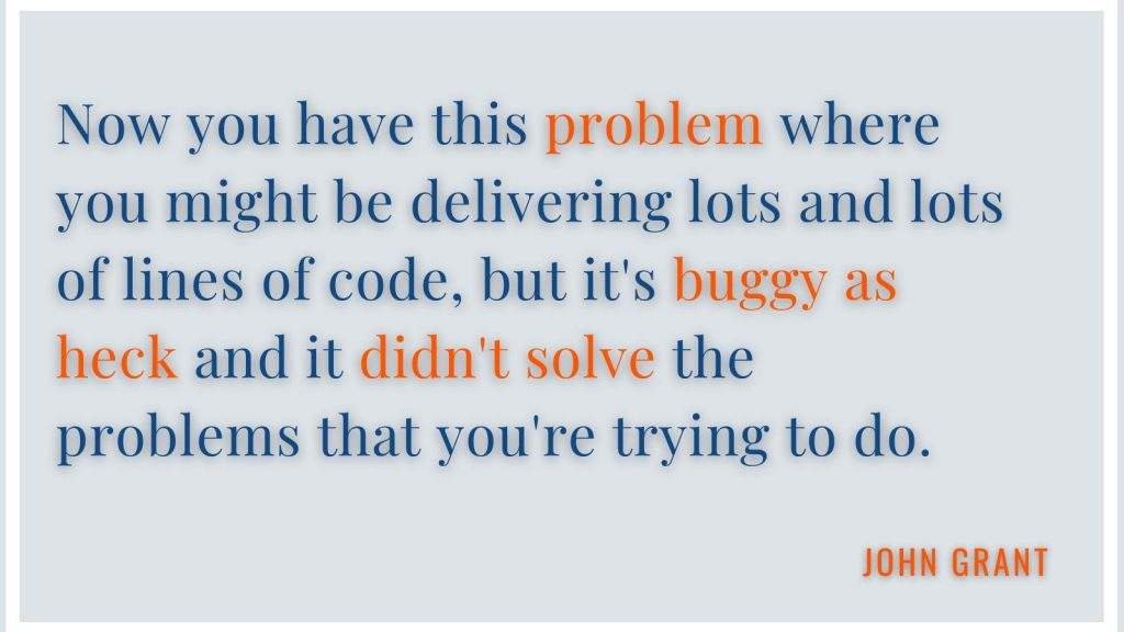 """""""Now you have this problem where you might be delivering lots and lots of lines of code, but it's buggy as heck and it didn't solve the problems that you're trying to do."""" John Grant"""
