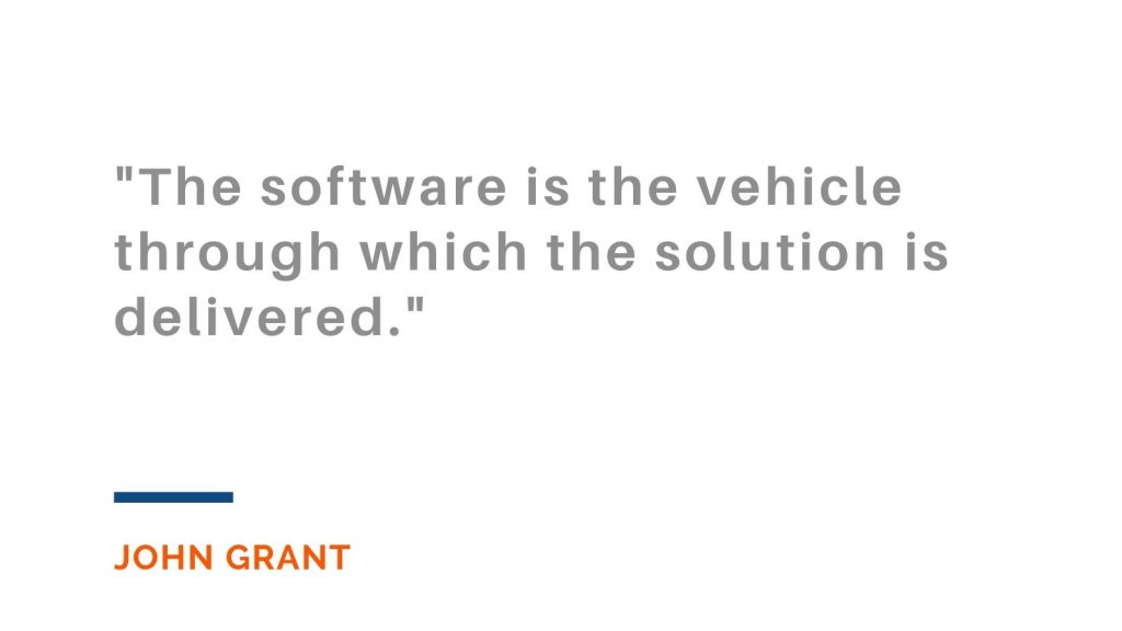 """""""The software is the vehicle through which the solution is delivered."""" John Grant"""