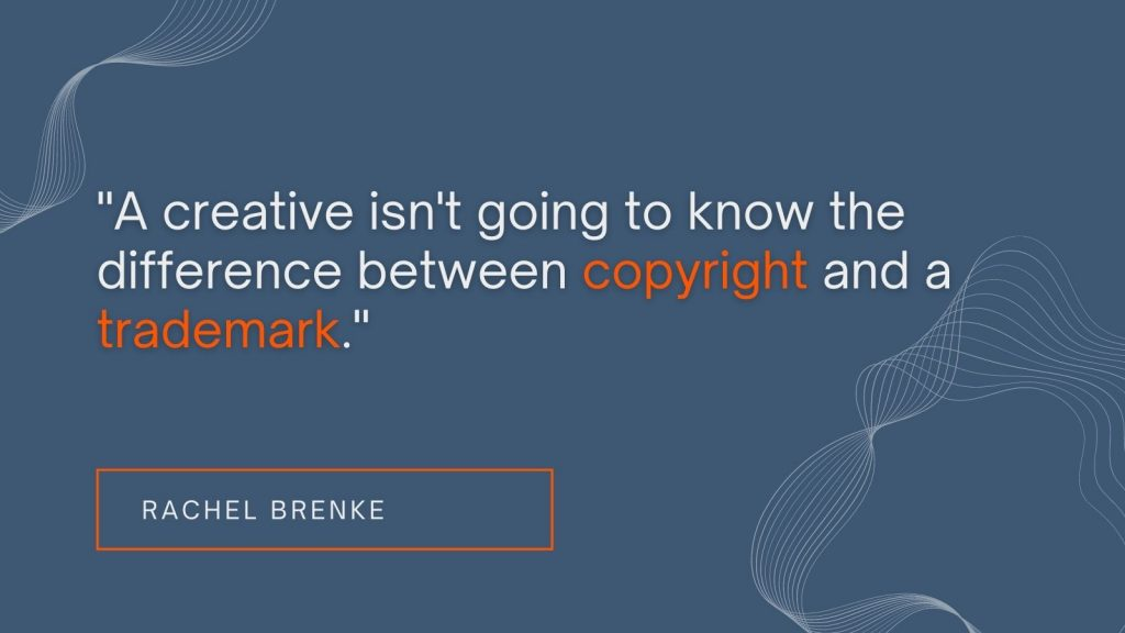 """""""A creative isn't going to know the difference between copyright and a trademark."""" Rachel Brenke"""