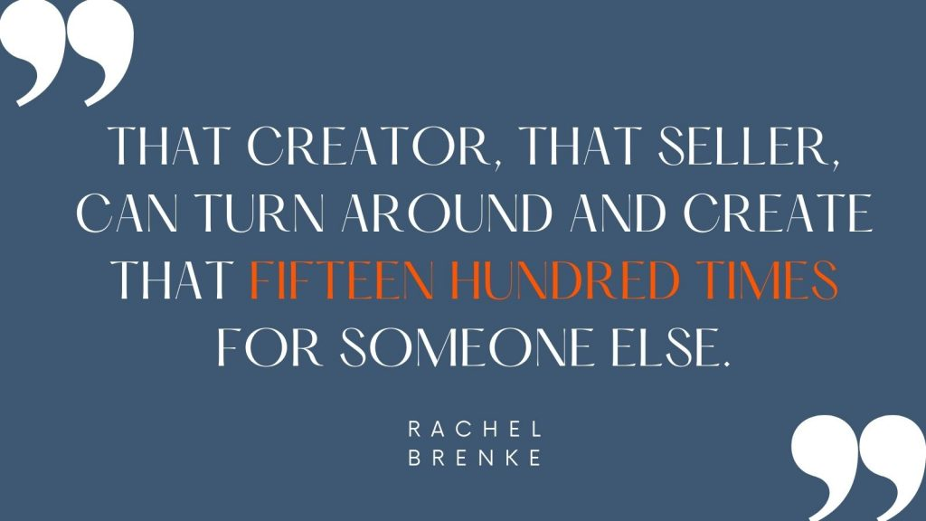 """""""That creator, that seller, can turn around and create that fifteen hundred times for someone else."""" Rachel Brenke"""