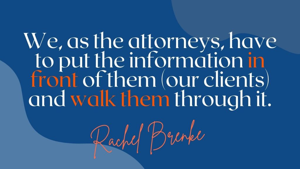 """""""We, as the attorneys, have to put the information in front of them (our clients) and walk them through it."""" Rachel Brenke"""