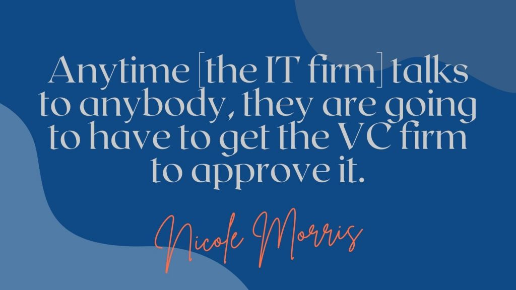"""""""Anytime the IT firm talks to anybody, they are going to have to get the VC firm to approve it."""" Nicole Morris"""