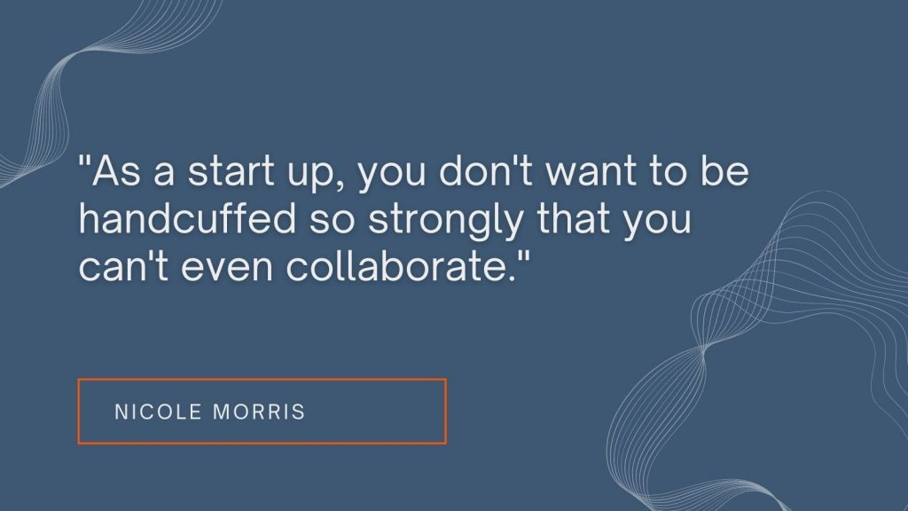 """""""As a start up, you don't want to be handcuffed so strongly that you can't even collaborate."""" Nicole Morris"""