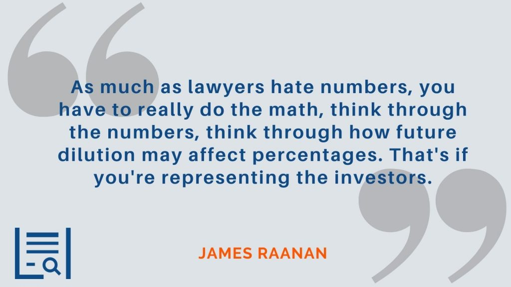 """""""As much as lawyers hate numbers, you have to really do the math, think through the numbers, think through how future dilution may affect percentages. That's if you're representing the investors."""" James Raanan"""