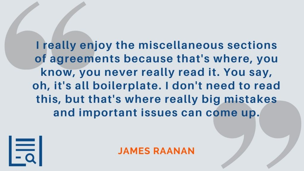 """""""I really enjoy the miscellaneous sections of agreements because that's where, you know, you never really read it. You say, oh, it's all boilerplate. I don't need to read this, but that's where really big mistakes and important issues can come up."""" James Raanan"""