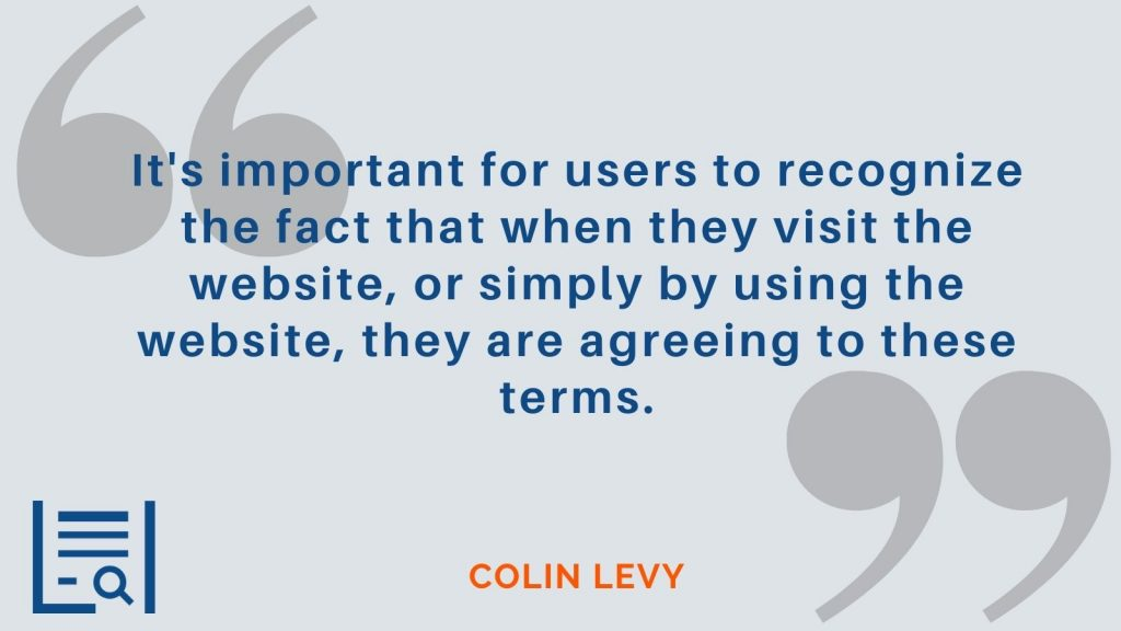 """""""It's important for users to recognize the fact that when they visit the website, or simply by using the website, they are agreeing to these terms."""" Colin Levy"""