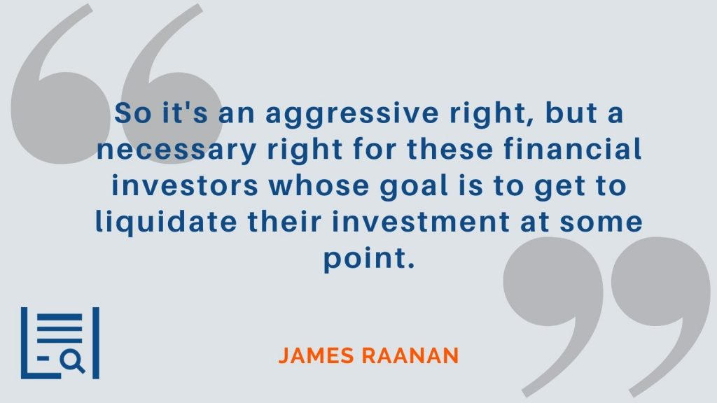 """""""So it's an aggressive right, but a necessary right for these financial investors whose goal is to get to liquidate their investment at some point."""" James Raanan"""