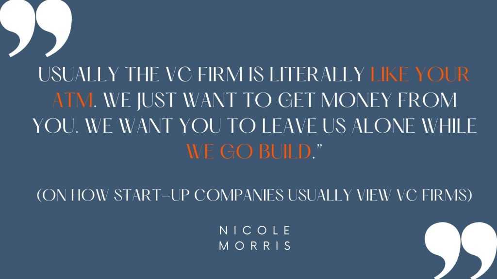 """""""Usually the VC firm is literally like your ATM. We just want to get money from you. We want you to leave us alone while we go build."""" (on how start-up companies usually view VC firms) -Nicole Morris"""