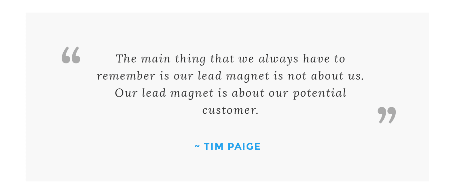 """The main thing that we always have to remember is our lead magnet is not about us. Our lead magnet is about our potential customer."" – Tim Paige"