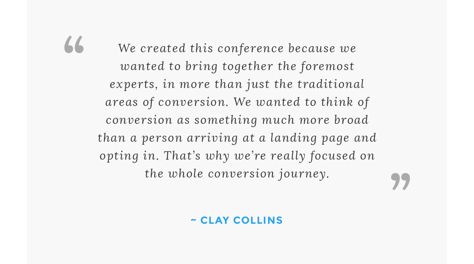 """We created this conference because we wanted to bring together the foremost experts, in more than just the traditional areas of conversion. We wanted to think of conversion as something much more broad than a person arriving at a landing page and opting in. That's why we're really focused on the whole conversion journey throughout the conference."" - Clay Collins"