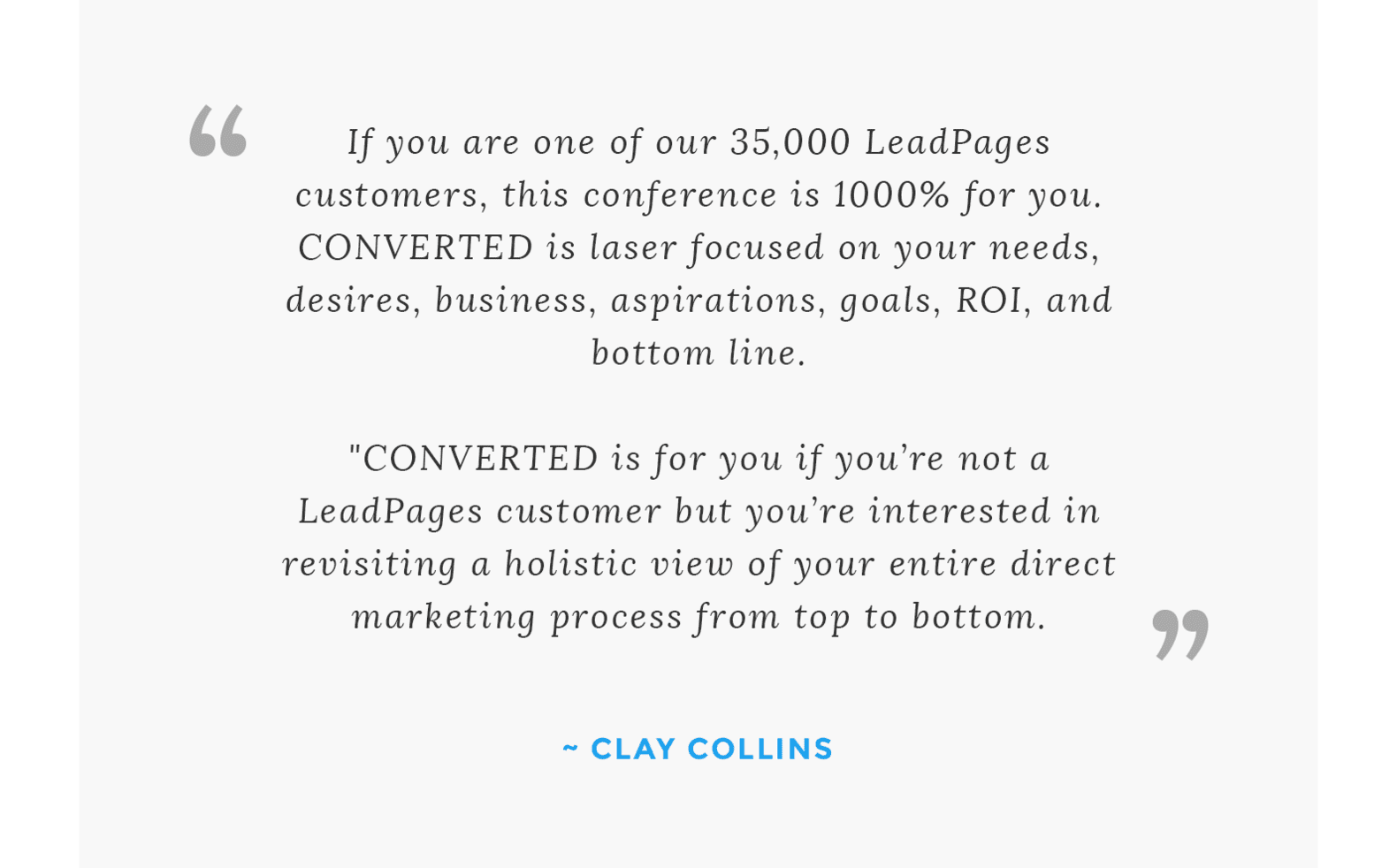 """If you are one of our 35,000 LeadPages customers, this conference is 1000% for you. CONVERTED is laser focused on your needs, desires, business, aspirations, goals, ROI, and bottom line.  CONVERTED is for you if you're not a LeadPages customer but you're interested in revisiting a holistic view of your entire direct marketing process from top to bottom."" Clay Collins"