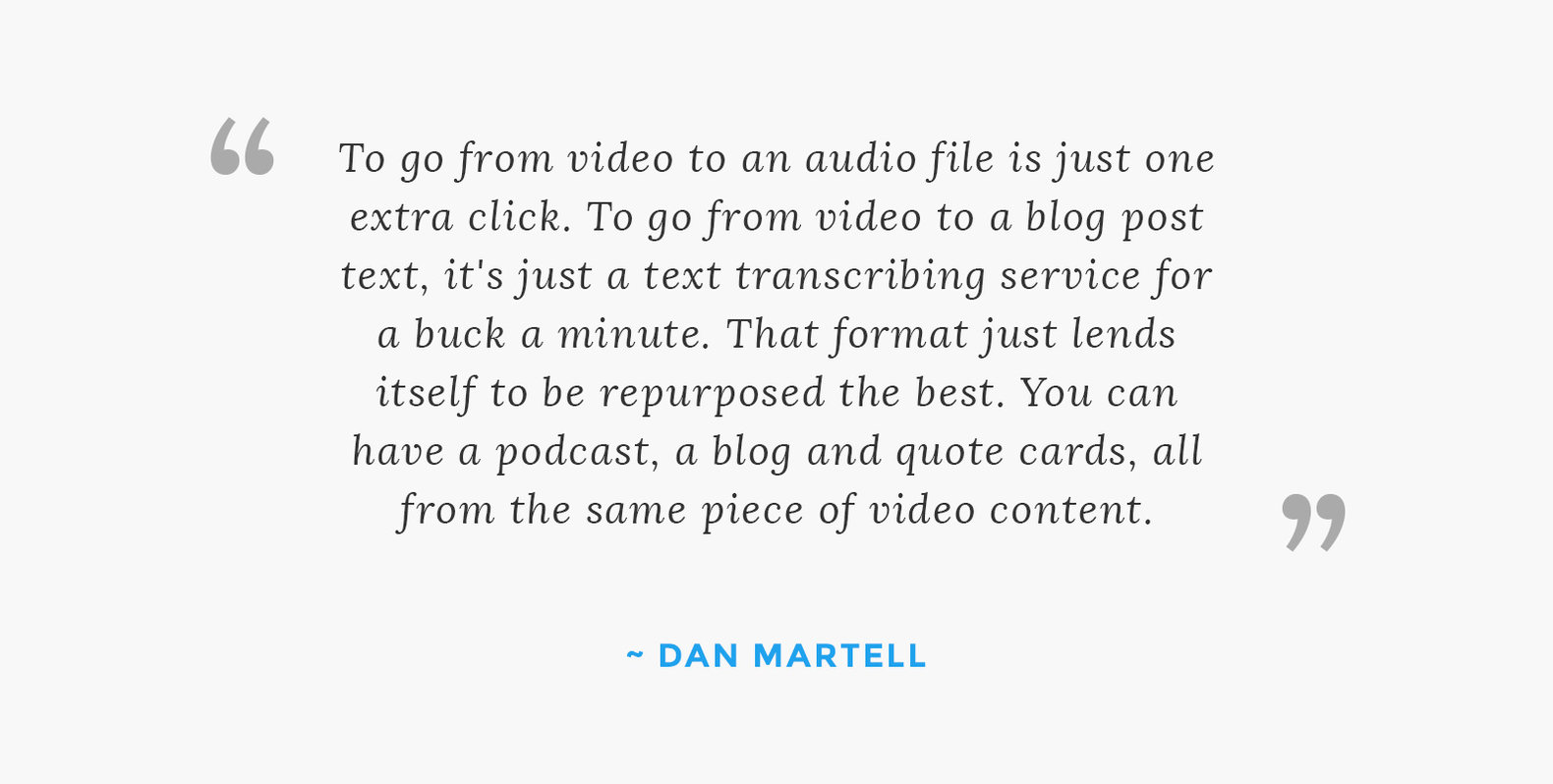 """To go from video to an audio file is just one extra click. To go from video to a blog post text, it's just a text transcribing service for a buck a minute. That format just lends itself to be repurposed the best. You can have a podcast, a blog and quote cards, all from the same piece of video content"""