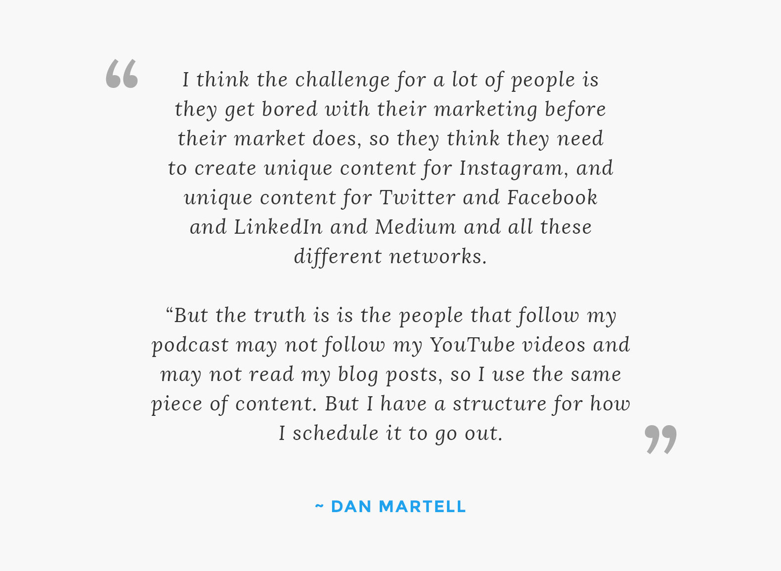 """I think the challenge for a lot of people is they get bored with their marketing before their market does, so they think they need to create unique content for Instagram, and unique content for Twitter and Facebook and LinkedIn and Medium and all these different networks.   ""But the truth is is the people that follow my podcast may not follow my YouTube videos and may not read my blog posts, so I use the same piece of content, but I have a structure for how I schedule it to go out."""