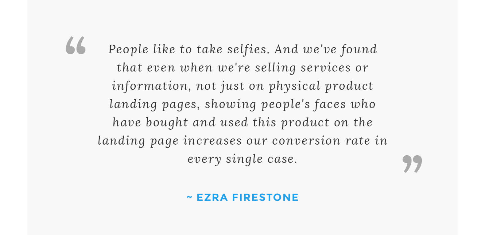 """People like to take selfies. And we've found that even when we're selling services or information, not just on physical product landing pages, showing people's faces who have bought and used this product on the landing page increases our conversion rate in every single case."" - Ezra Firestone"