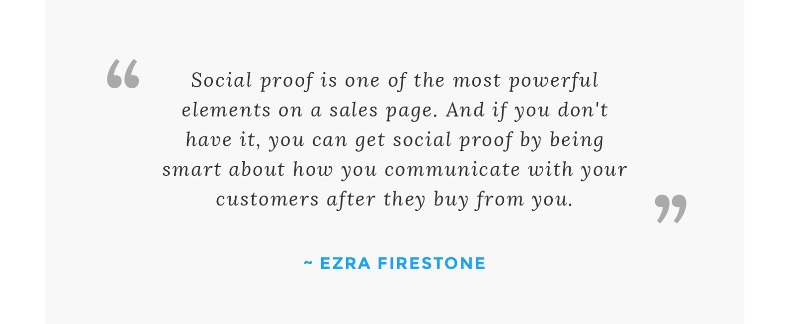 """Social proof is one of the most powerful elements on a sales page. And if you don't have it, you can get social proof by being smart about how you communicate with your customers after they buy from you."" - Ezra Firestone"