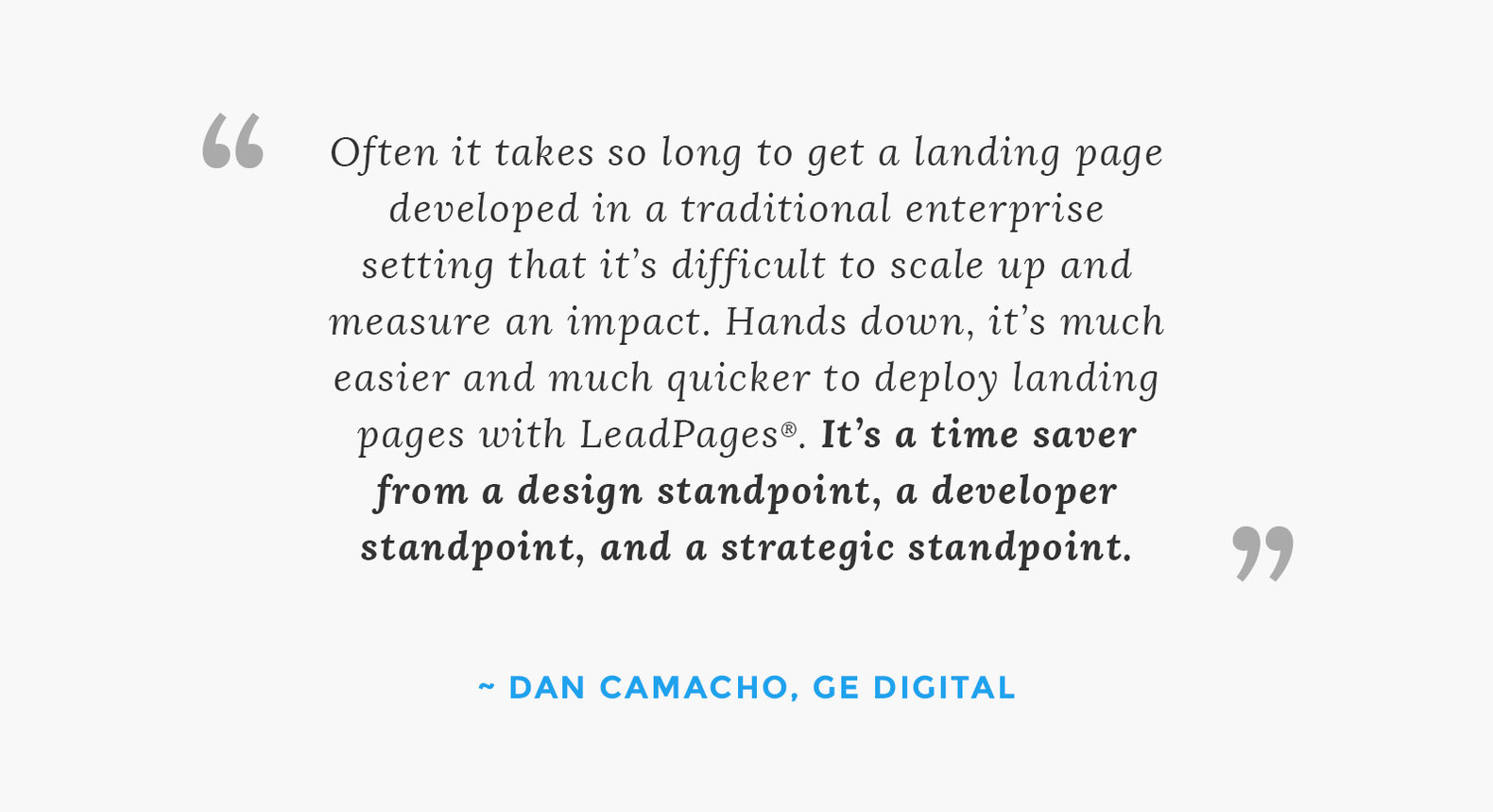 """Often it takes so long to get a landing page developed in a traditional enterprise setting that it's difficult to scale up and measure an impact. Hands down, it's much easier and much quicker to deploy landing pages with LeadPages®. It's a time saver from a design standpoint, a developer standpoint, and a strategic standpoint."" – Dan Camacho"