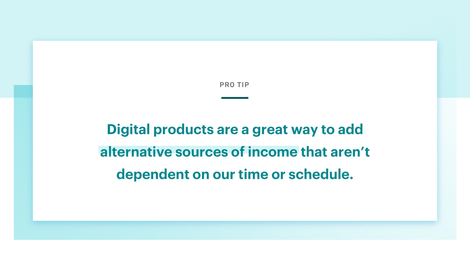 Pro tip: Digital products are a great way to add alternative sources of income that aren't dependent on our time or schedule.