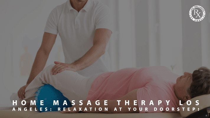 Home Massage Therapy Los Angeles_ Relaxation At Your Doorstep - Massage Rx
