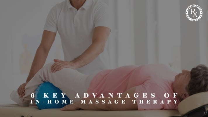 6 Key Advantages of In-Home Massage Therapy