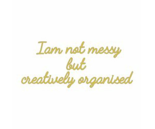 Quote 'I am not messy but creatively organised' goud
