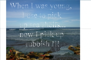 When I was young i use to pick up shells, now I pick up rubbish!
